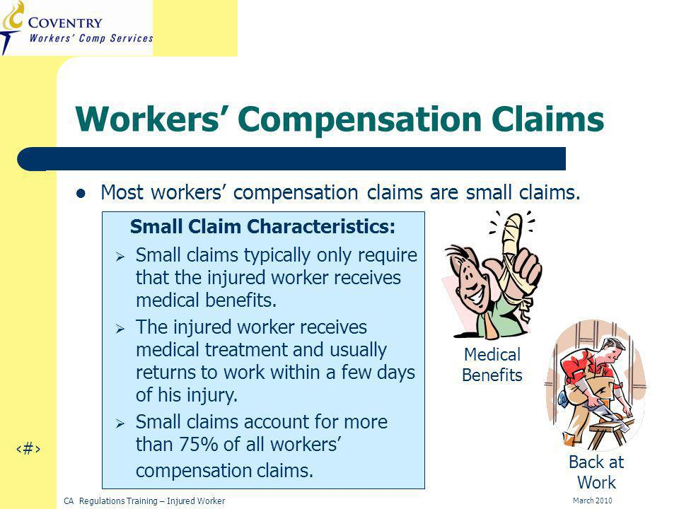 15 CA Regulations Training – Injured Worker March 2010 Workers Compensation Claims Most workers compensation claims are small claims.