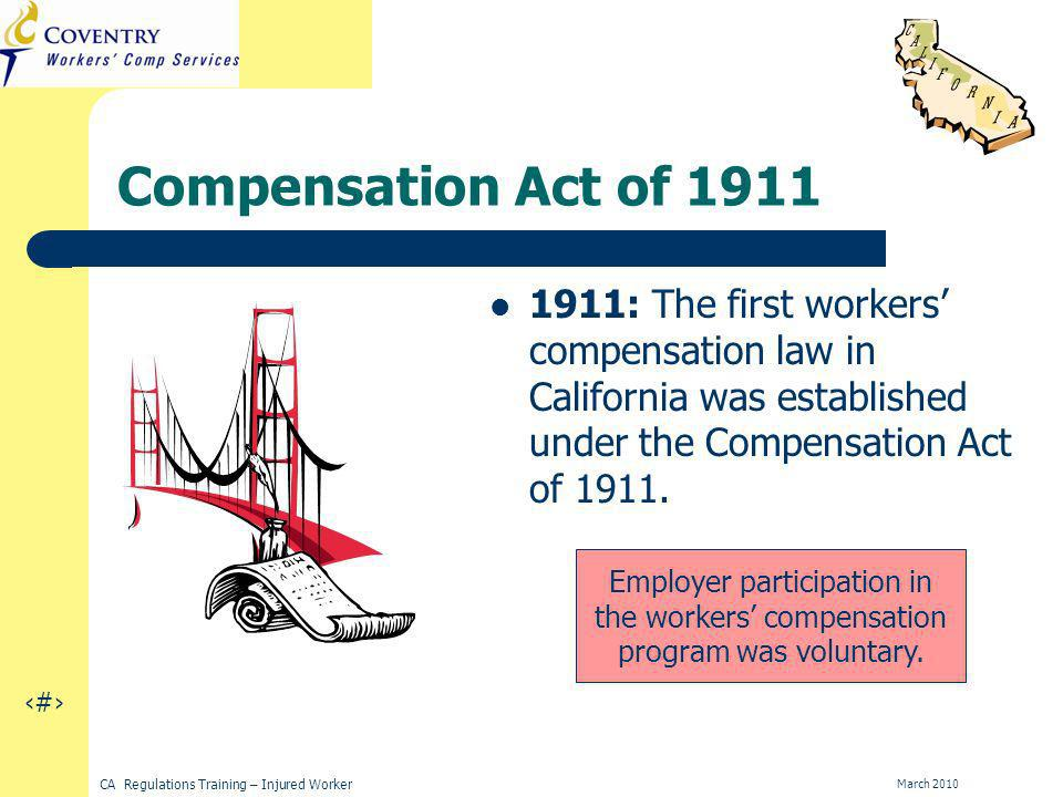 4 CA Regulations Training – Injured Worker March 2010 Compensation Act of : The first workers compensation law in California was established under the Compensation Act of 1911.