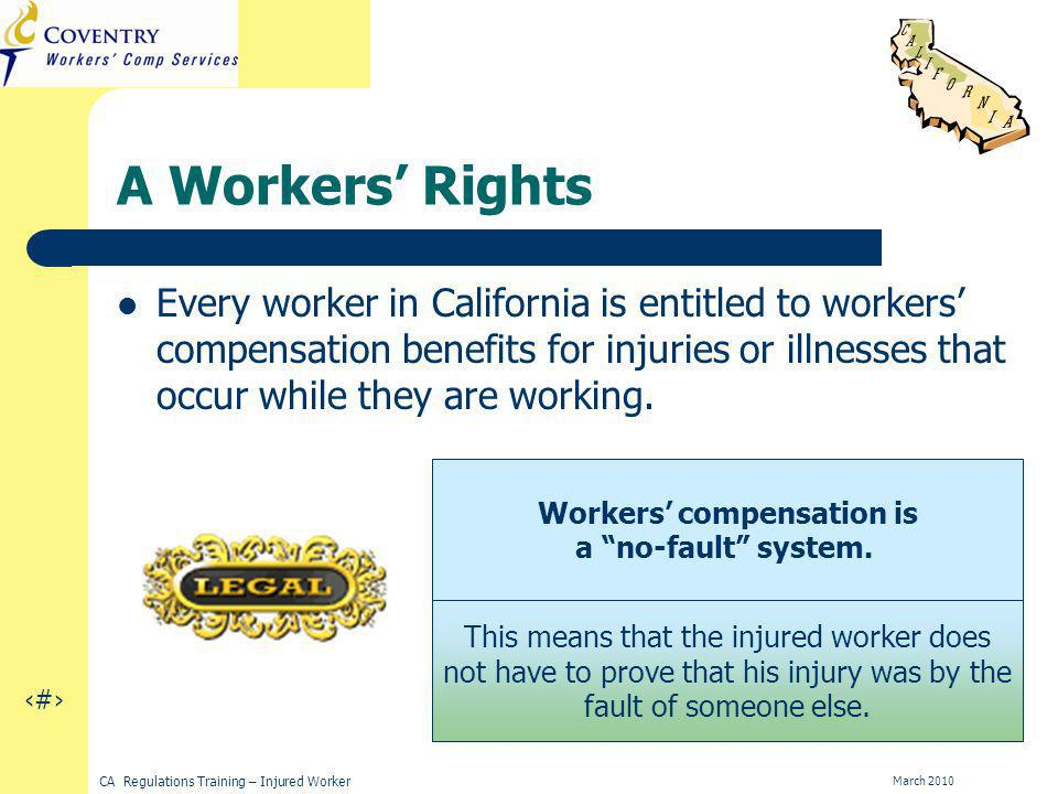 7 CA Regulations Training – Injured Worker March 2010 A Workers Rights Every worker in California is entitled to workers compensation benefits for injuries or illnesses that occur while they are working.