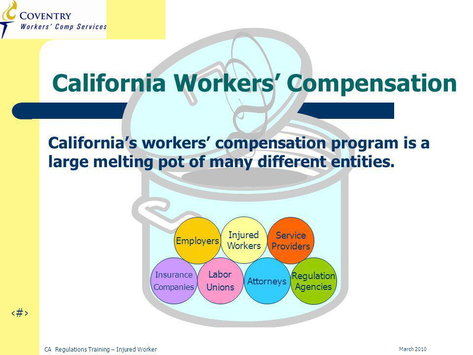 8 CA Regulations Training – Injured Worker March 2010 California Workers Compensation Injured Workers Labor Unions Insurance Companies Employers Attorneys Service Providers Regulation Agencies Californias workers compensation program is a large melting pot of many different entities.