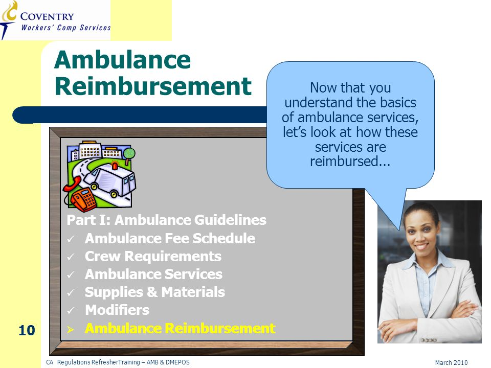 March 2010 CA Regulations RefresherTraining – AMB & DMEPOS 10 Ambulance Reimbursement Now that you understand the basics of ambulance services, lets look at how these services are reimbursed...