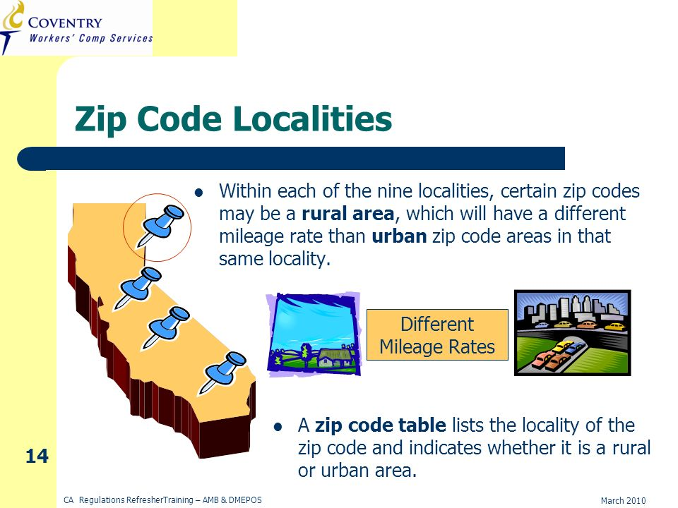 March 2010 CA Regulations RefresherTraining – AMB & DMEPOS 14 Zip Code Localities Within each of the nine localities, certain zip codes may be a rural area, which will have a different mileage rate than urban zip code areas in that same locality.
