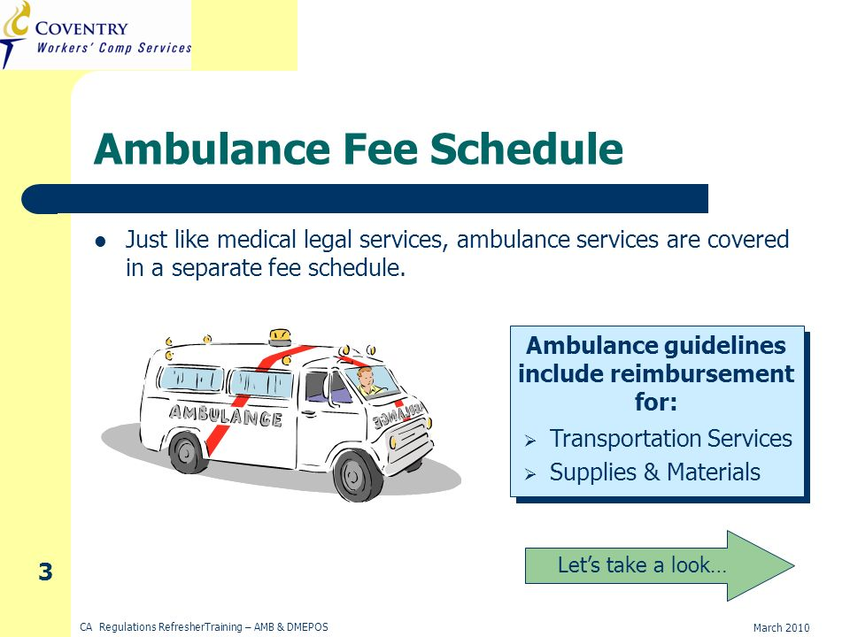 March 2010 CA Regulations RefresherTraining – AMB & DMEPOS 3 Ambulance Fee Schedule Just like medical legal services, ambulance services are covered in a separate fee schedule.