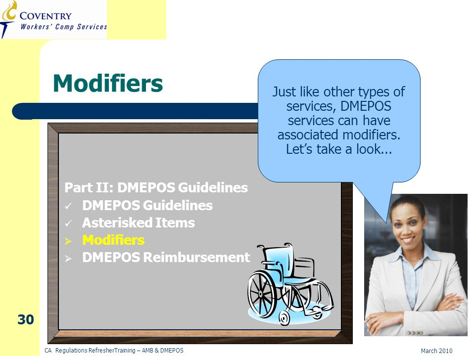 March 2010 CA Regulations RefresherTraining – AMB & DMEPOS 30 Modifiers Just like other types of services, DMEPOS services can have associated modifiers.