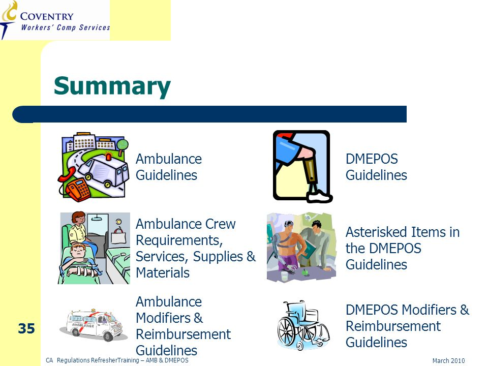 March 2010 CA Regulations RefresherTraining – AMB & DMEPOS 35 Summary Ambulance Guidelines Ambulance Crew Requirements, Services, Supplies & Materials Ambulance Modifiers & Reimbursement Guidelines DMEPOS Guidelines DMEPOS Modifiers & Reimbursement Guidelines Asterisked Items in the DMEPOS Guidelines