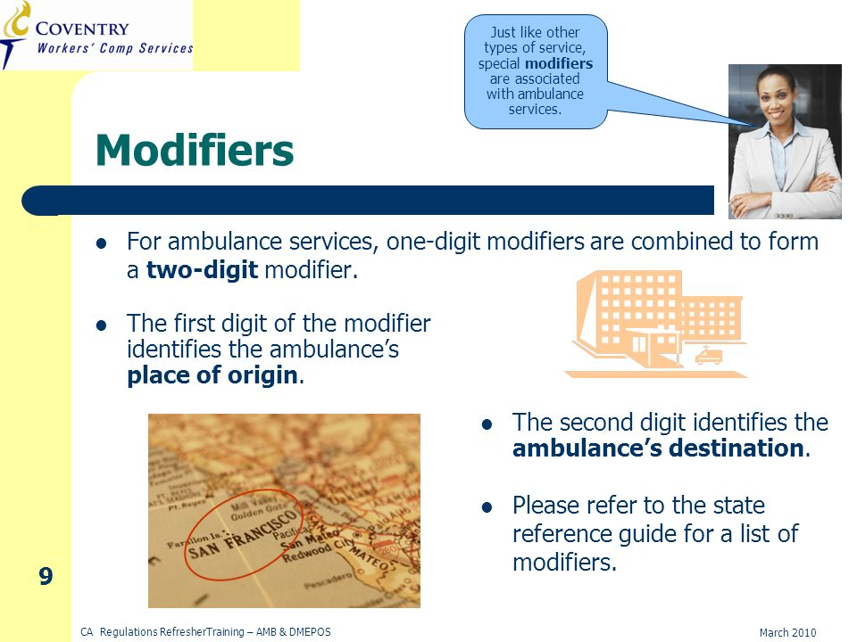 March 2010 CA Regulations RefresherTraining – AMB & DMEPOS 9 Modifiers For ambulance services, one-digit modifiers are combined to form a two-digit modifier.