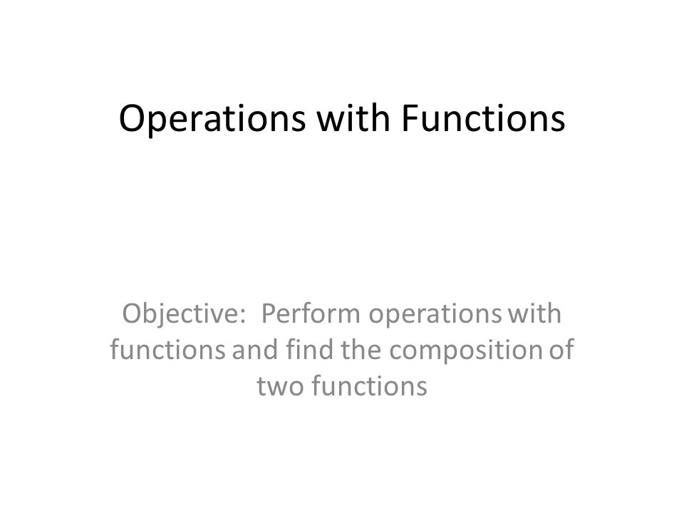 Operations with Functions Objective: Perform operations with functions and find the composition of two functions