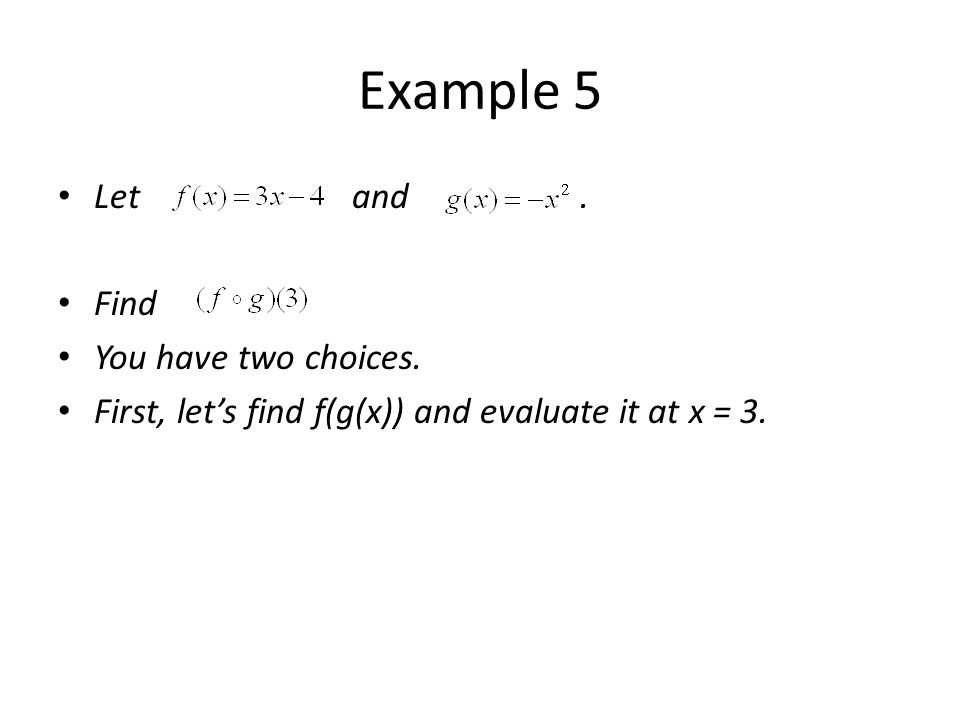 Example 5 Let and. Find You have two choices. First, lets find f(g(x)) and evaluate it at x = 3.