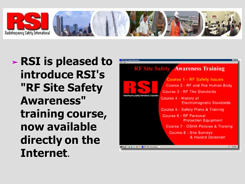 RSI is pleased to introduce RSI s RF Site Safety Awareness training course, now available directly on the Internet.