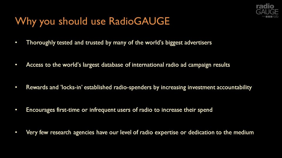 Why you should use RadioGAUGE Thoroughly tested and trusted by many of the world s biggest advertisers Access to the world s largest database of international radio ad campaign results Rewards and locks-in established radio-spenders by increasing investment accountability Encourages first-time or infrequent users of radio to increase their spend Very few research agencies have our level of radio expertise or dedication to the medium