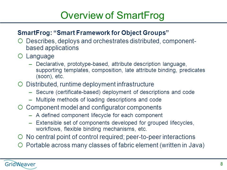 8 Overview of SmartFrog SmartFrog: Smart Framework for Object Groups Describes, deploys and orchestrates distributed, component- based applications Language –Declarative, prototype-based, attribute description language, supporting templates, composition, late attribute binding, predicates (soon), etc.