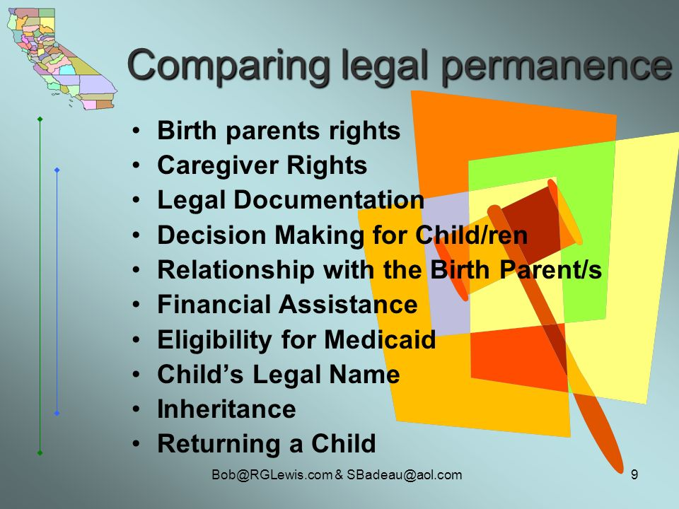 & Comparing legal permanence Birth parents rights Caregiver Rights Legal Documentation Decision Making for Child/ren Relationship with the Birth Parent/s Financial Assistance Eligibility for Medicaid Childs Legal Name Inheritance Returning a Child