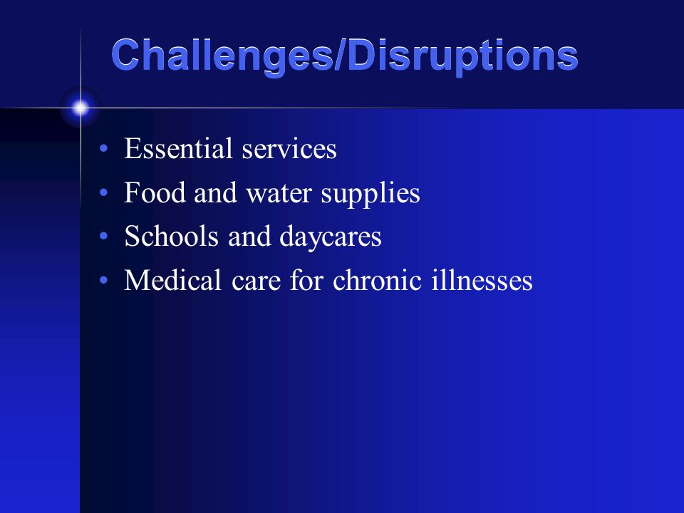 Challenges/Disruptions Essential services Food and water supplies Schools and daycares Medical care for chronic illnesses