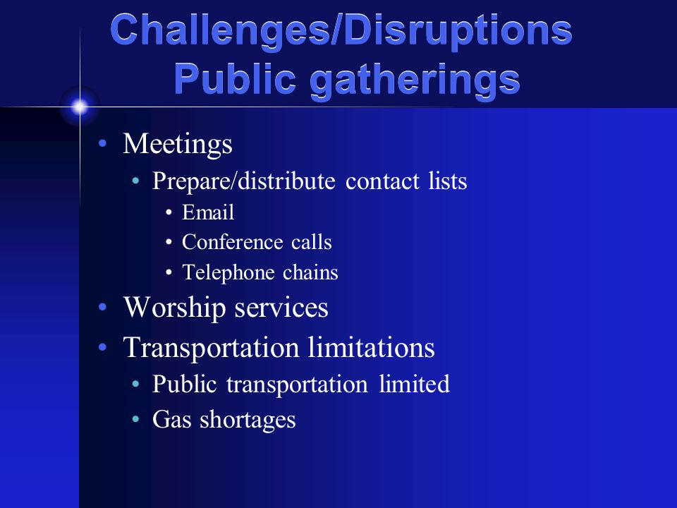 Challenges/Disruptions Public gatherings Meetings Prepare/distribute contact lists Email Conference calls Telephone chains Worship services Transportation limitations Public transportation limited Gas shortages