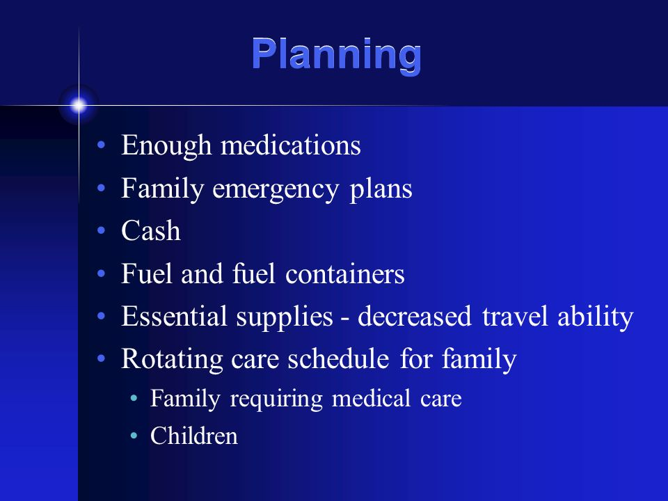 Planning Enough medications Family emergency plans Cash Fuel and fuel containers Essential supplies - decreased travel ability Rotating care schedule for family Family requiring medical care Children