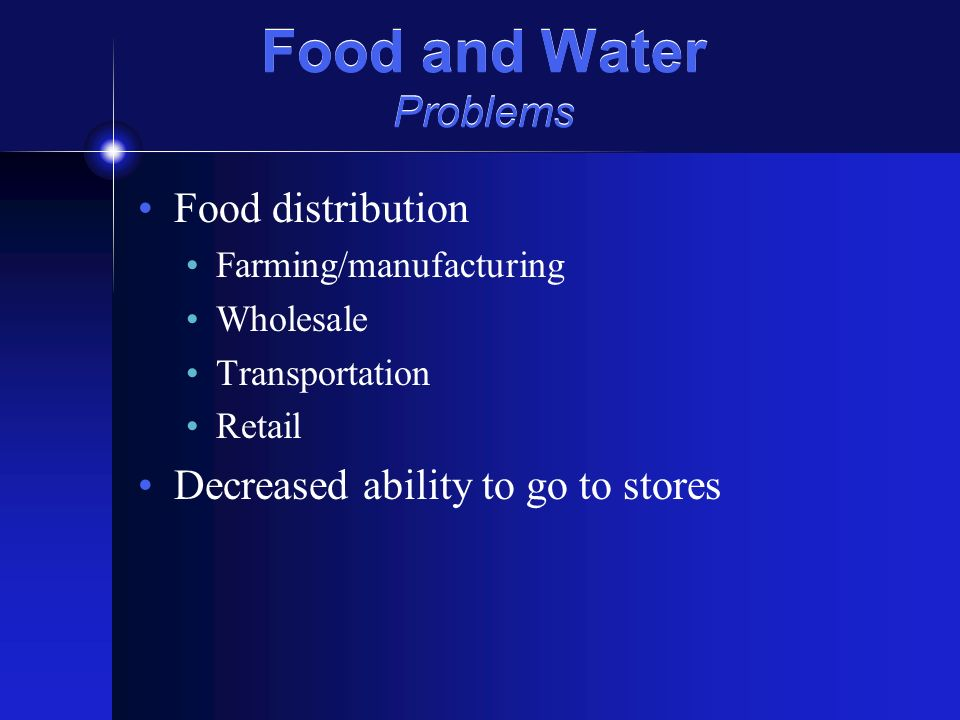 Food and Water Problems Food distribution Farming/manufacturing Wholesale Transportation Retail Decreased ability to go to stores