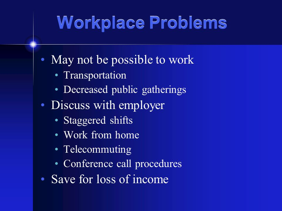 Workplace Problems May not be possible to work Transportation Decreased public gatherings Discuss with employer Staggered shifts Work from home Telecommuting Conference call procedures Save for loss of income