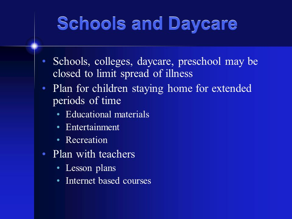 Schools and Daycare Schools, colleges, daycare, preschool may be closed to limit spread of illness Plan for children staying home for extended periods of time Educational materials Entertainment Recreation Plan with teachers Lesson plans Internet based courses