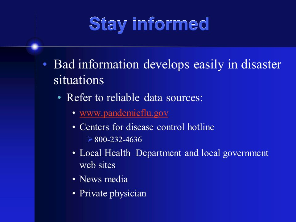 Stay informed Bad information develops easily in disaster situations Refer to reliable data sources:   Centers for disease control hotline Local Health Department and local government web sites News media Private physician
