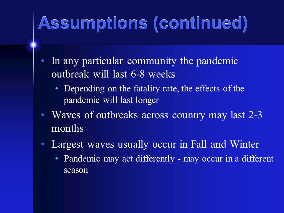 Assumptions (continued) In any particular community the pandemic outbreak will last 6-8 weeks Depending on the fatality rate, the effects of the pandemic will last longer Waves of outbreaks across country may last 2-3 months Largest waves usually occur in Fall and Winter Pandemic may act differently - may occur in a different season