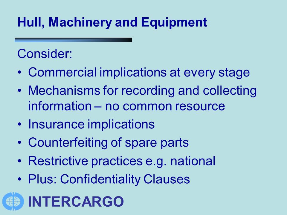 INTERCARGO Hull, Machinery and Equipment Consider: Commercial implications at every stage Mechanisms for recording and collecting information – no common resource Insurance implications Counterfeiting of spare parts Restrictive practices e.g.