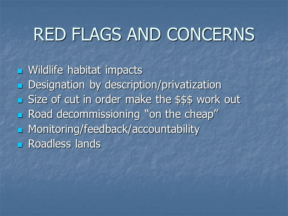 RED FLAGS AND CONCERNS Wildlife habitat impacts Wildlife habitat impacts Designation by description/privatization Designation by description/privatization Size of cut in order make the $$$ work out Size of cut in order make the $$$ work out Road decommissioning on the cheap Road decommissioning on the cheap Monitoring/feedback/accountability Monitoring/feedback/accountability Roadless lands Roadless lands