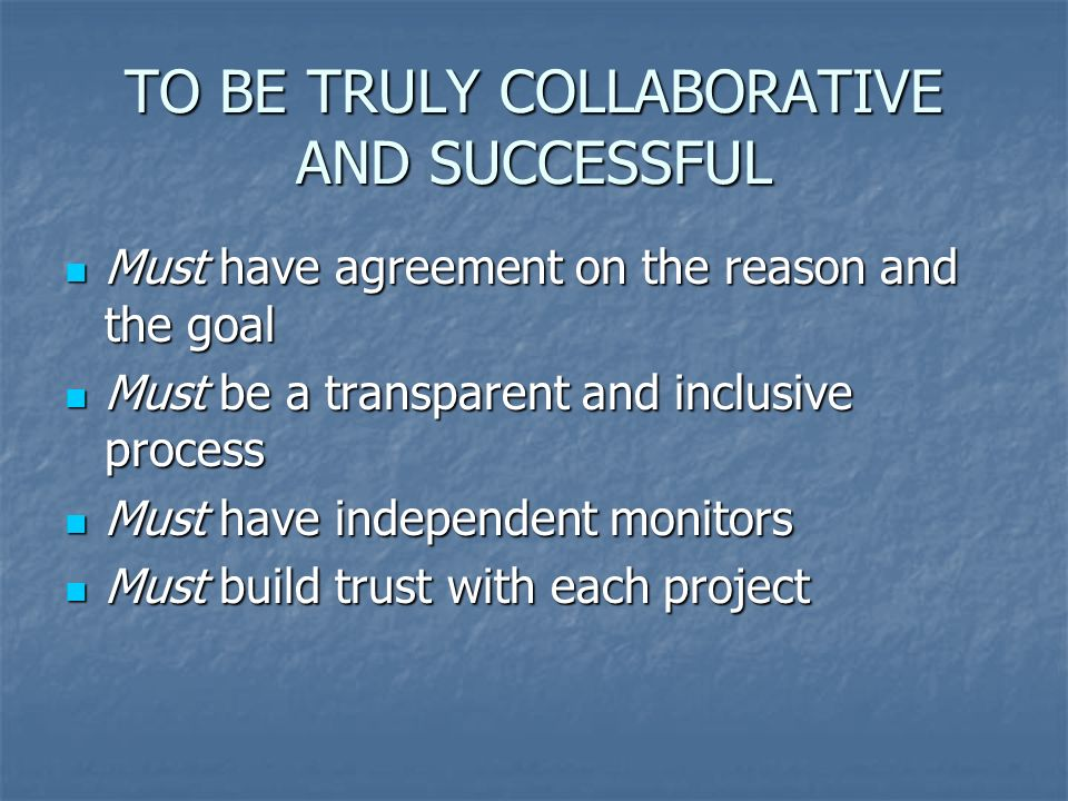 TO BE TRULY COLLABORATIVE AND SUCCESSFUL Must have agreement on the reason and the goal Must have agreement on the reason and the goal Must be a transparent and inclusive process Must be a transparent and inclusive process Must have independent monitors Must have independent monitors Must build trust with each project Must build trust with each project