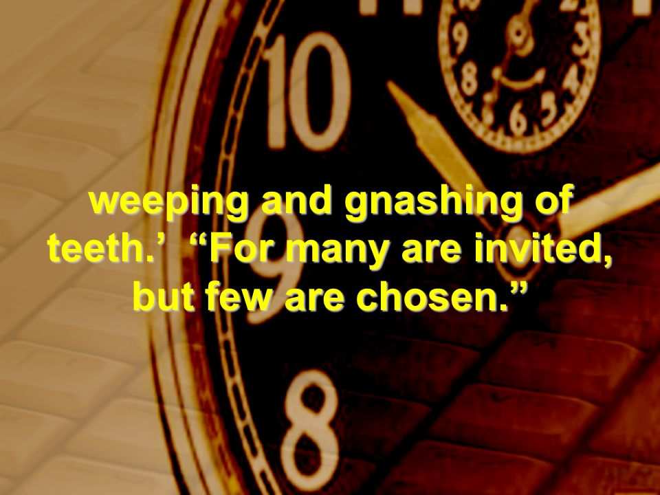 weeping and gnashing of teeth. For many are invited, but few are chosen.