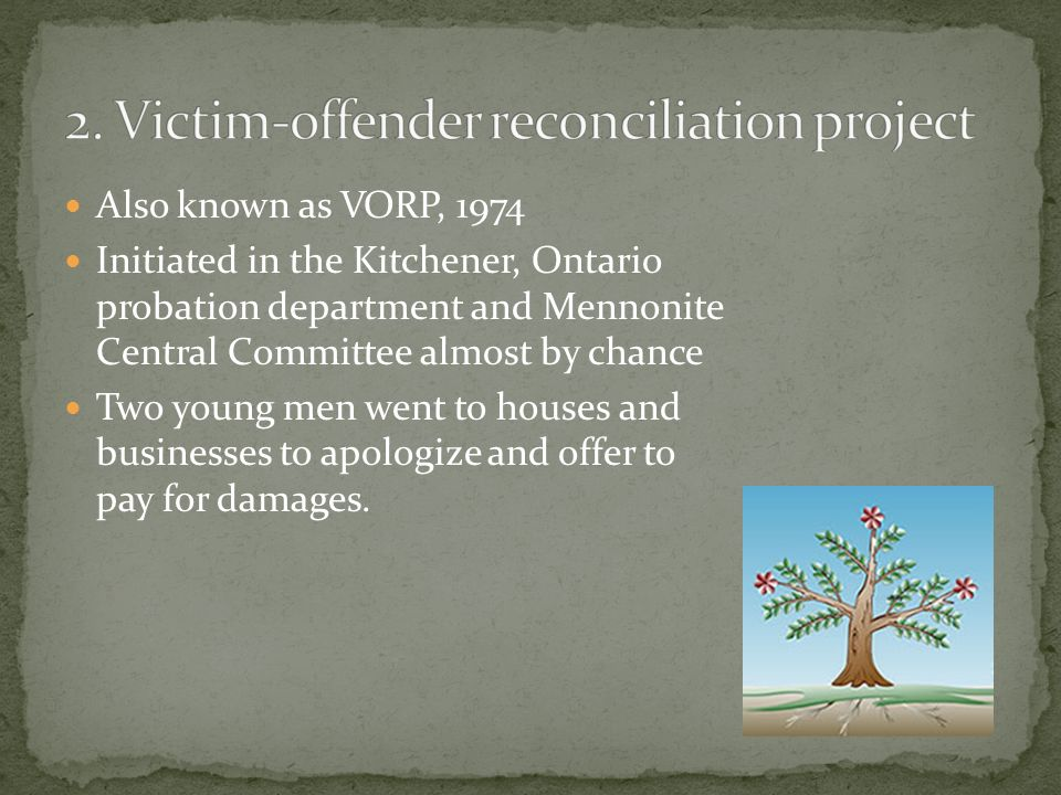 Also known as VORP, 1974 Initiated in the Kitchener, Ontario probation department and Mennonite Central Committee almost by chance Two young men went to houses and businesses to apologize and offer to pay for damages.