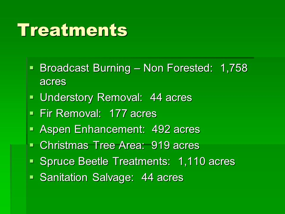 Treatments Broadcast Burning – Non Forested: 1,758 acres Broadcast Burning – Non Forested: 1,758 acres Understory Removal: 44 acres Understory Removal: 44 acres Fir Removal: 177 acres Fir Removal: 177 acres Aspen Enhancement: 492 acres Aspen Enhancement: 492 acres Christmas Tree Area: 919 acres Christmas Tree Area: 919 acres Spruce Beetle Treatments: 1,110 acres Spruce Beetle Treatments: 1,110 acres Sanitation Salvage: 44 acres Sanitation Salvage: 44 acres