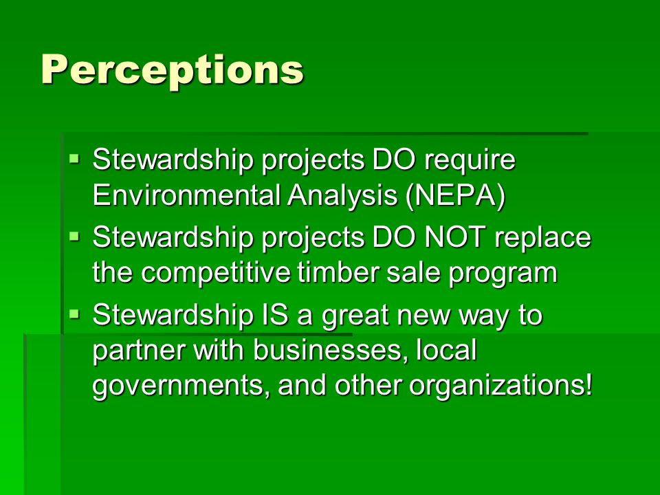 Perceptions Stewardship projects DO require Environmental Analysis (NEPA) Stewardship projects DO require Environmental Analysis (NEPA) Stewardship projects DO NOT replace the competitive timber sale program Stewardship projects DO NOT replace the competitive timber sale program Stewardship IS a great new way to partner with businesses, local governments, and other organizations.