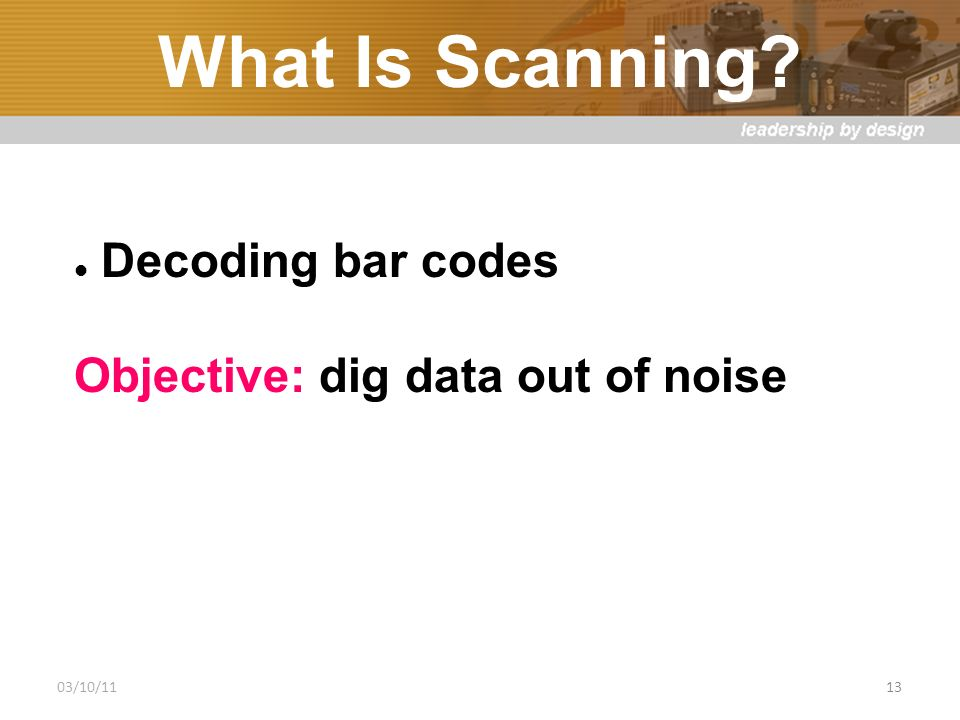 What Is Scanning Decoding bar codes Objective: dig data out of noise 03/10/1113