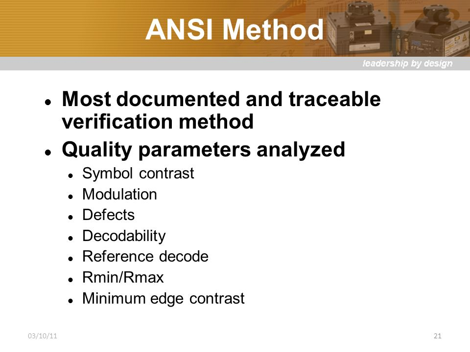 ANSI Method Most documented and traceable verification method Quality parameters analyzed Symbol contrast Modulation Defects Decodability Reference decode Rmin/Rmax Minimum edge contrast 03/10/1121