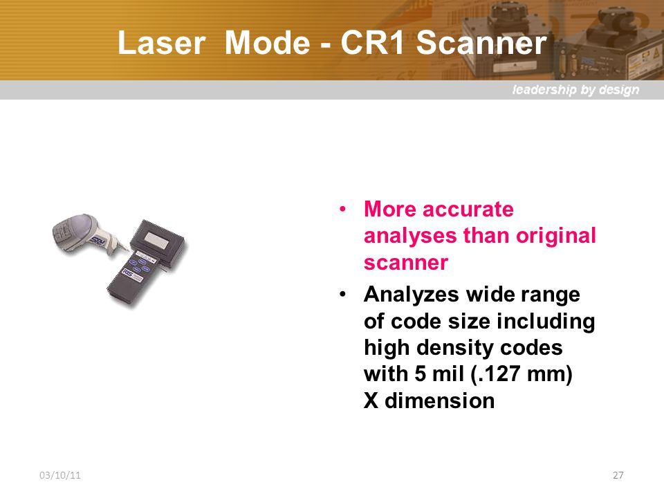 Laser Mode - CR1 Scanner More accurate analyses than original scanner Analyzes wide range of code size including high density codes with 5 mil (.127 mm) X dimension 03/10/1127