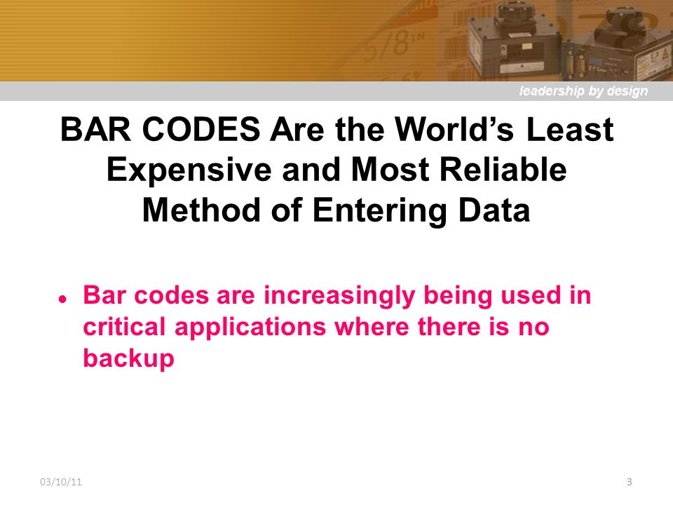 BAR CODES Are the Worlds Least Expensive and Most Reliable Method of Entering Data Bar codes are increasingly being used in critical applications where there is no backup 03/10/113