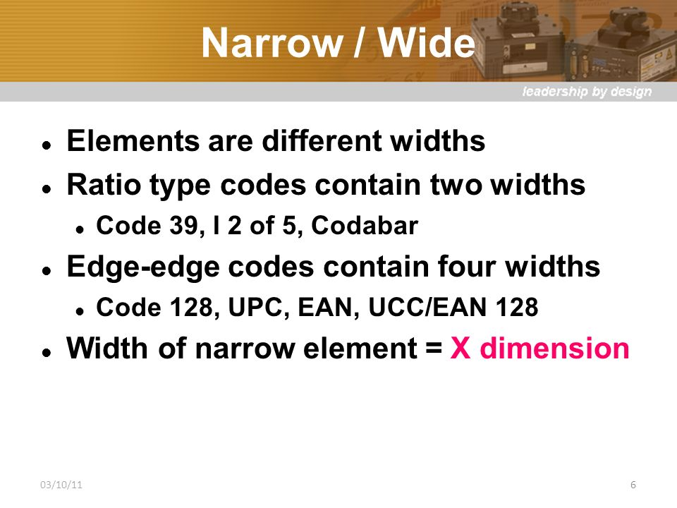 Narrow / Wide Elements are different widths Ratio type codes contain two widths Code 39, I 2 of 5, Codabar Edge-edge codes contain four widths Code 128, UPC, EAN, UCC/EAN 128 Width of narrow element = X dimension 03/10/116