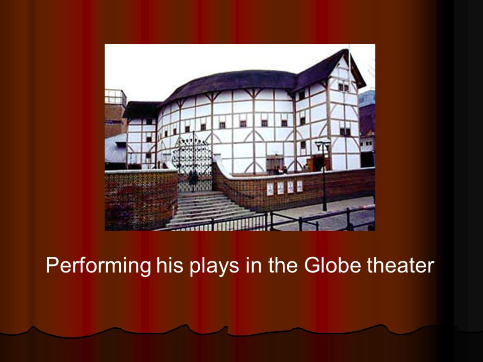 Performing his plays in the Globe theater