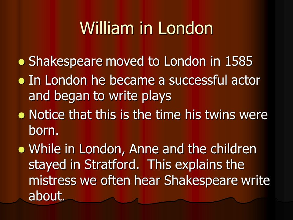 William in London Shakespeare moved to London in 1585 Shakespeare moved to London in 1585 In London he became a successful actor and began to write plays In London he became a successful actor and began to write plays Notice that this is the time his twins were born.