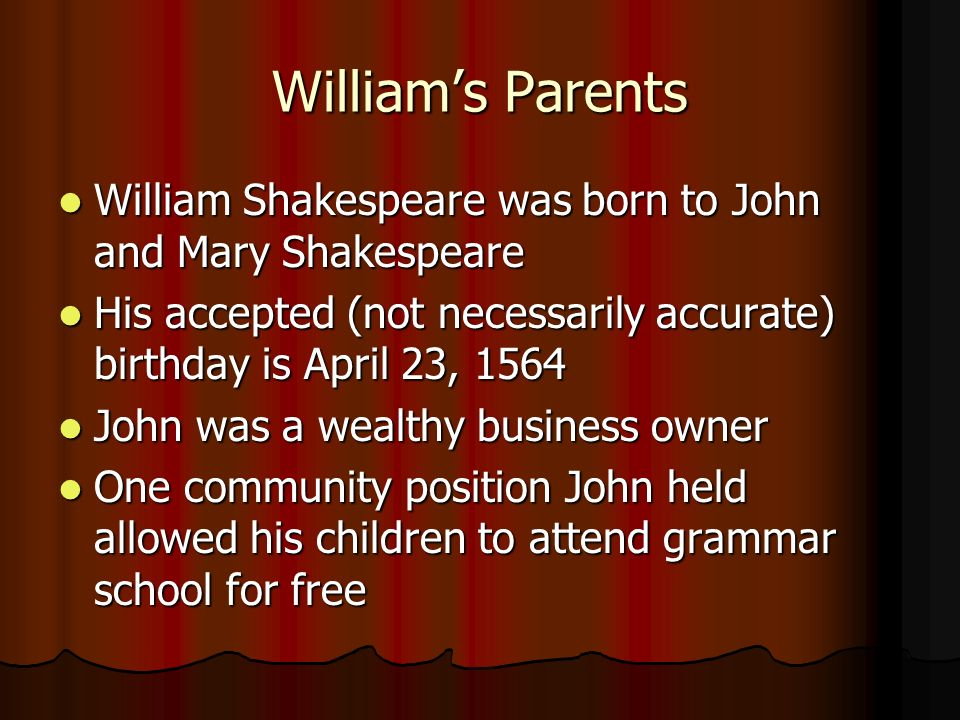 Williams Parents William Shakespeare was born to John and Mary Shakespeare William Shakespeare was born to John and Mary Shakespeare His accepted (not necessarily accurate) birthday is April 23, 1564 His accepted (not necessarily accurate) birthday is April 23, 1564 John was a wealthy business owner John was a wealthy business owner One community position John held allowed his children to attend grammar school for free One community position John held allowed his children to attend grammar school for free