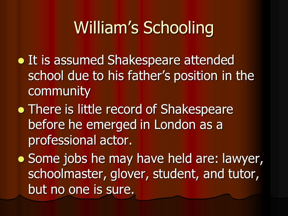 Williams Schooling It is assumed Shakespeare attended school due to his fathers position in the community It is assumed Shakespeare attended school due to his fathers position in the community There is little record of Shakespeare before he emerged in London as a professional actor.