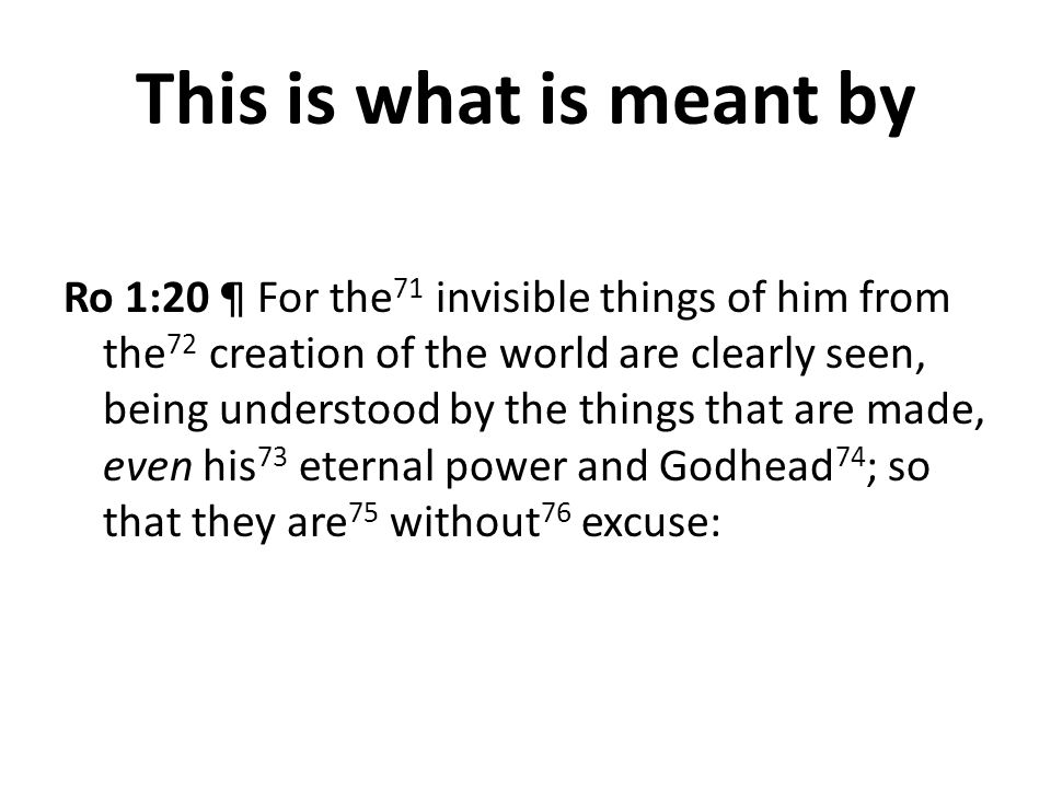 This is what is meant by Ro 1:20 ¶ For the 71 invisible things of him from the 72 creation of the world are clearly seen, being understood by the things that are made, even his 73 eternal power and Godhead 74 ; so that they are 75 without 76 excuse: