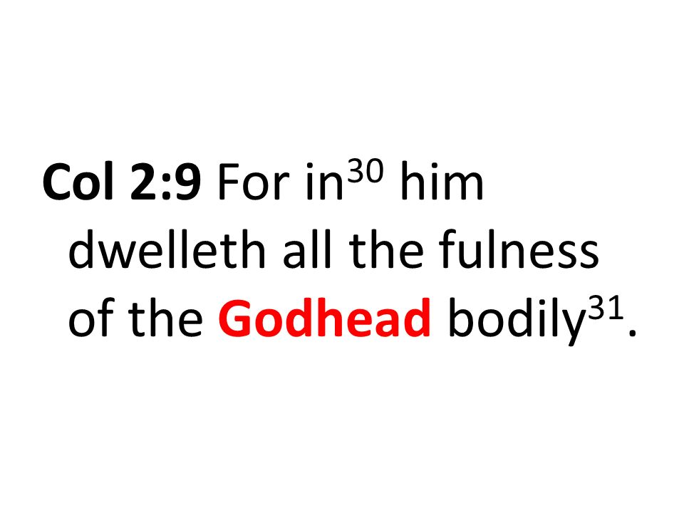 Col 2:9 For in 30 him dwelleth all the fulness of the Godhead bodily 31.