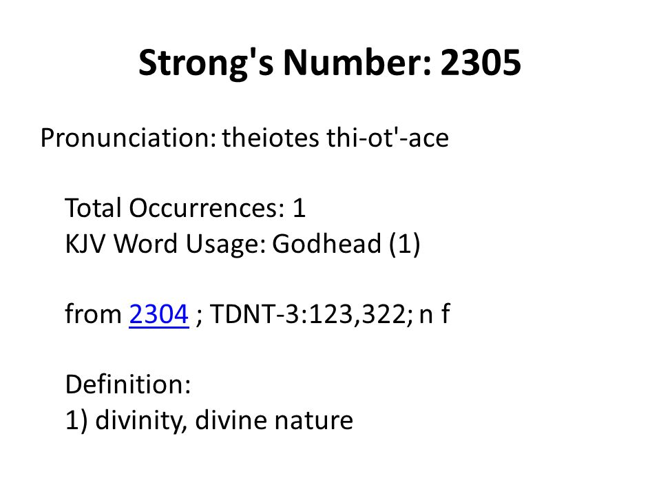 Strong s Number: 2305 Pronunciation: theiotes thi-ot -ace Total Occurrences: 1 KJV Word Usage: Godhead (1) from 2304 ; TDNT-3:123,322; n f Definition: 1) divinity, divine nature2304