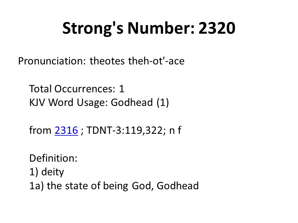 Strong s Number: 2320 Pronunciation: theotes theh-ot -ace Total Occurrences: 1 KJV Word Usage: Godhead (1) from 2316 ; TDNT-3:119,322; n f Definition: 1) deity 1a) the state of being God, Godhead2316