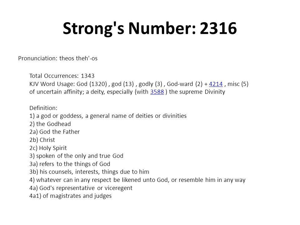 Strong s Number: 2316 Pronunciation: theos theh -os Total Occurrences: 1343 KJV Word Usage: God (1320), god (13), godly (3), God-ward (2) , misc (5) of uncertain affinity; a deity, especially (with 3588 ) the supreme Divinity Definition: 1) a god or goddess, a general name of deities or divinities 2) the Godhead 2a) God the Father 2b) Christ 2c) Holy Spirit 3) spoken of the only and true God 3a) refers to the things of God 3b) his counsels, interests, things due to him 4) whatever can in any respect be likened unto God, or resemble him in any way 4a) God s representative or viceregent 4a1) of magistrates and judges