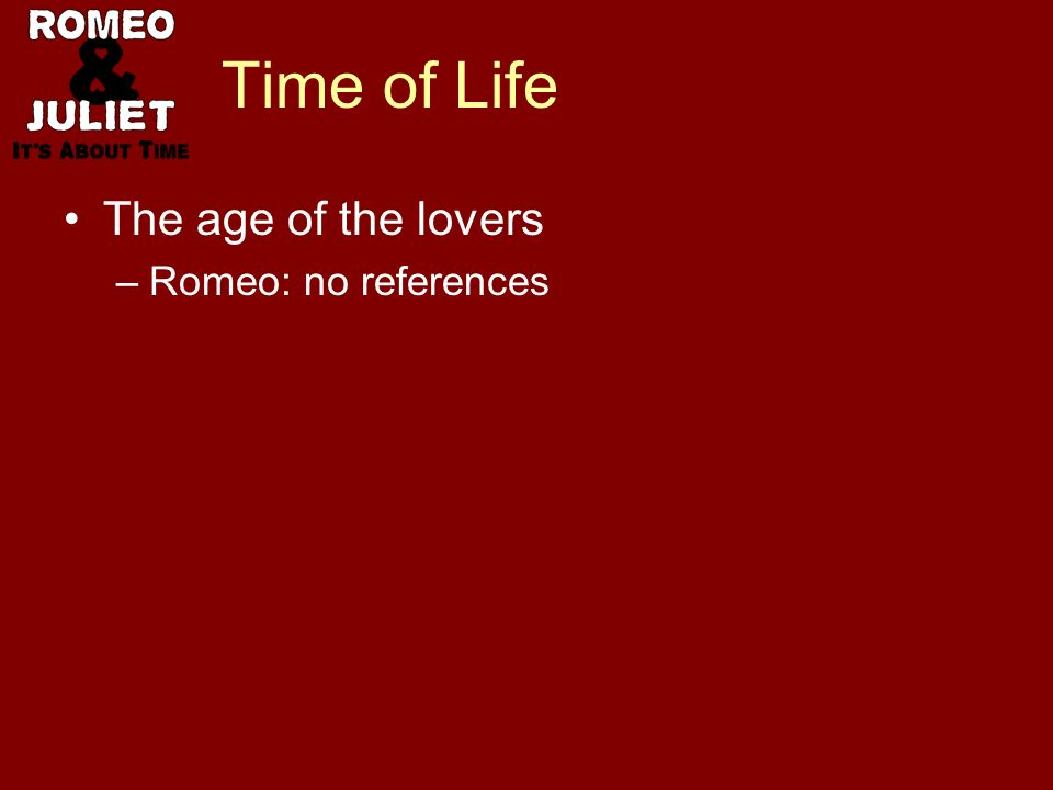 Time of Life The age of the lovers –Romeo: no references