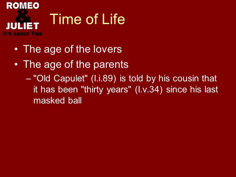 Time of Life The age of the lovers The age of the parents – Old Capulet (I.i.89) is told by his cousin that it has been thirty years (I.v.34) since his last masked ball