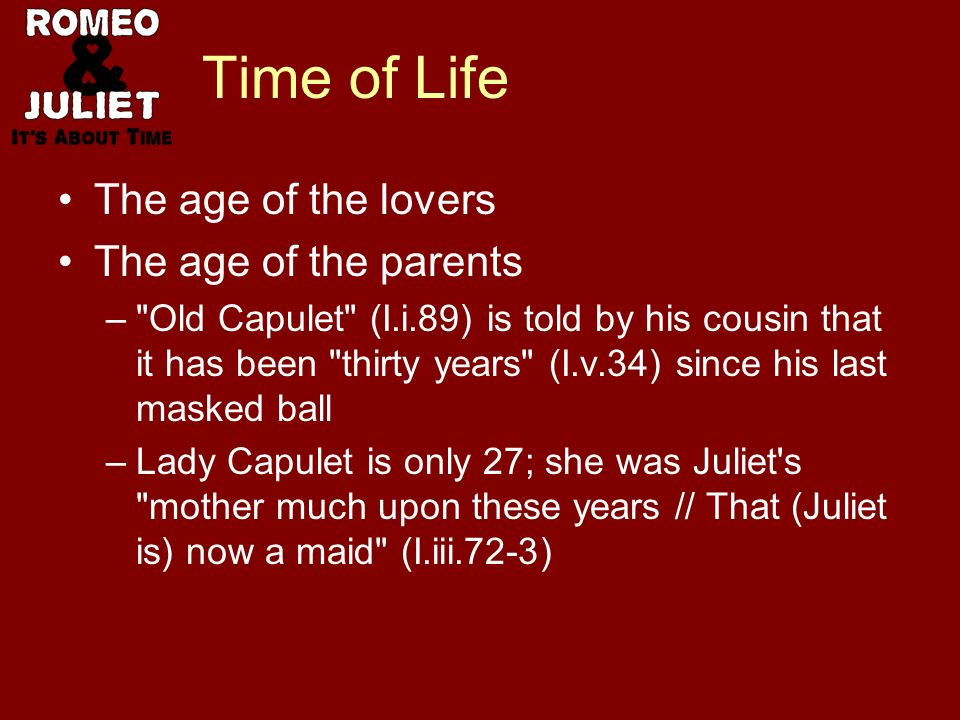 Time of Life The age of the lovers The age of the parents – Old Capulet (I.i.89) is told by his cousin that it has been thirty years (I.v.34) since his last masked ball –Lady Capulet is only 27; she was Juliet s mother much upon these years // That (Juliet is) now a maid (I.iii.72-3)