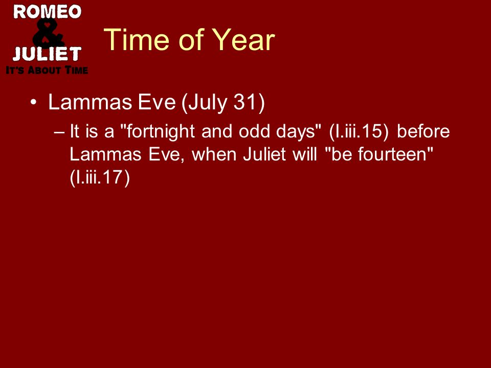 Time of Year Lammas Eve (July 31) –It is a fortnight and odd days (I.iii.15) before Lammas Eve, when Juliet will be fourteen (I.iii.17)