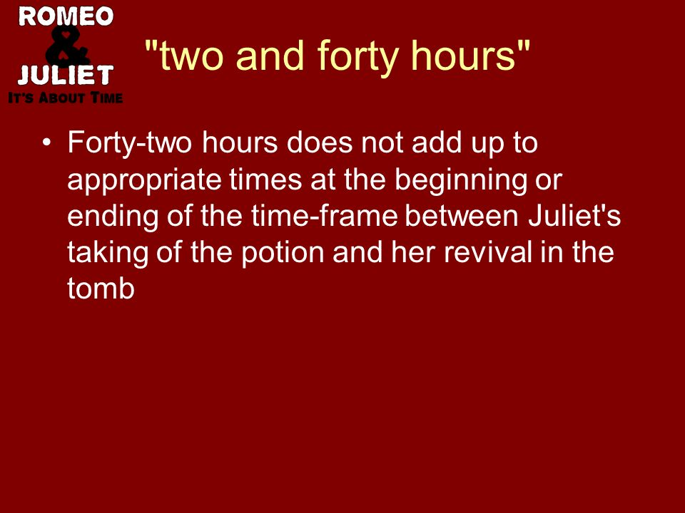 two and forty hours Forty-two hours does not add up to appropriate times at the beginning or ending of the time-frame between Juliet s taking of the potion and her revival in the tomb